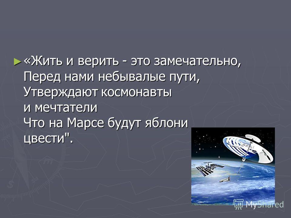 «Жить и верить - это замечательно, Перед нами небывалые пути, Утверждают космонавты и мечтатели Что на Марсе будут яблони цвести