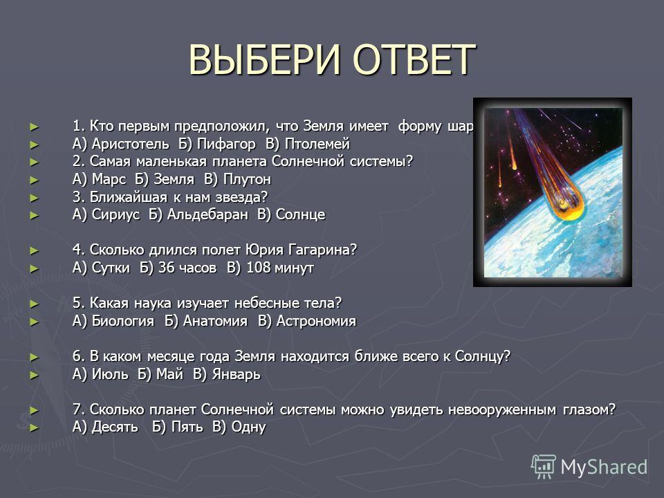 ВЫБЕРИ ОТВЕТ 1. Кто первым предположил, что Земля имеет форму шара? 1. Кто первым предположил, что Земля имеет форму шара? А) Аристотель Б) Пифагор В) Птолемей А) Аристотель Б) Пифагор В) Птолемей 2. Самая маленькая планета Солнечной системы? 2. Сама