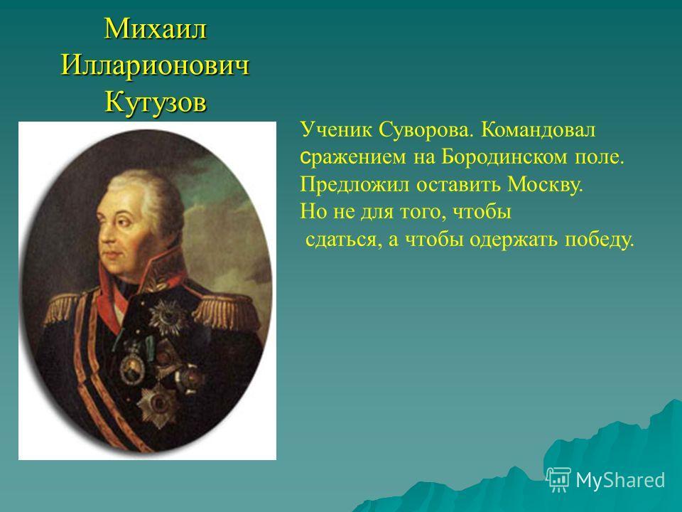 Михаил Илларионович Кутузов Ученик Суворова. Командовал с ражением на Бородинском поле. Предложил оставить Москву. Но не для того, чтобы сдаться, а чтобы одержать победу.