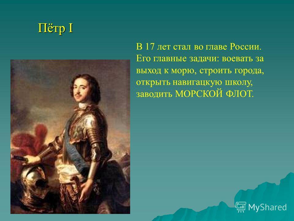 Пётр I В 17 лет стал во главе России. Его главные задачи: воевать за выход к морю, строить города, открыть навигацкую школу, заводить МОРСКОЙ ФЛОТ.