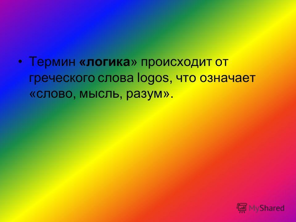Термин «логика» происходит от греческого слова logos, что означает «слово, мысль, разум».