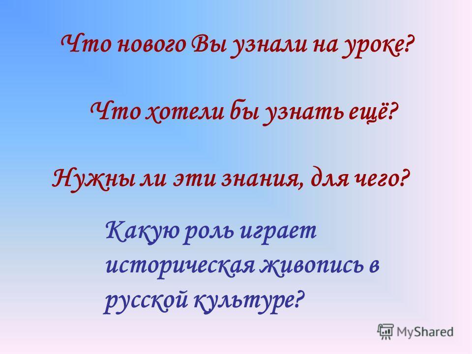 Что нового Вы узнали на уроке? Что хотели бы узнать ещё? Нужны ли эти знания, для чего? Какую роль играет историческая живопись в русской культуре?