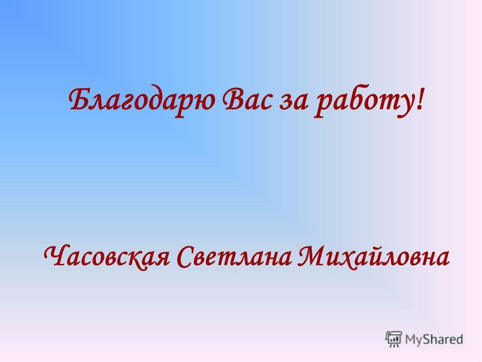 Благодарю Вас за работу! Часовская Светлана Михайловна