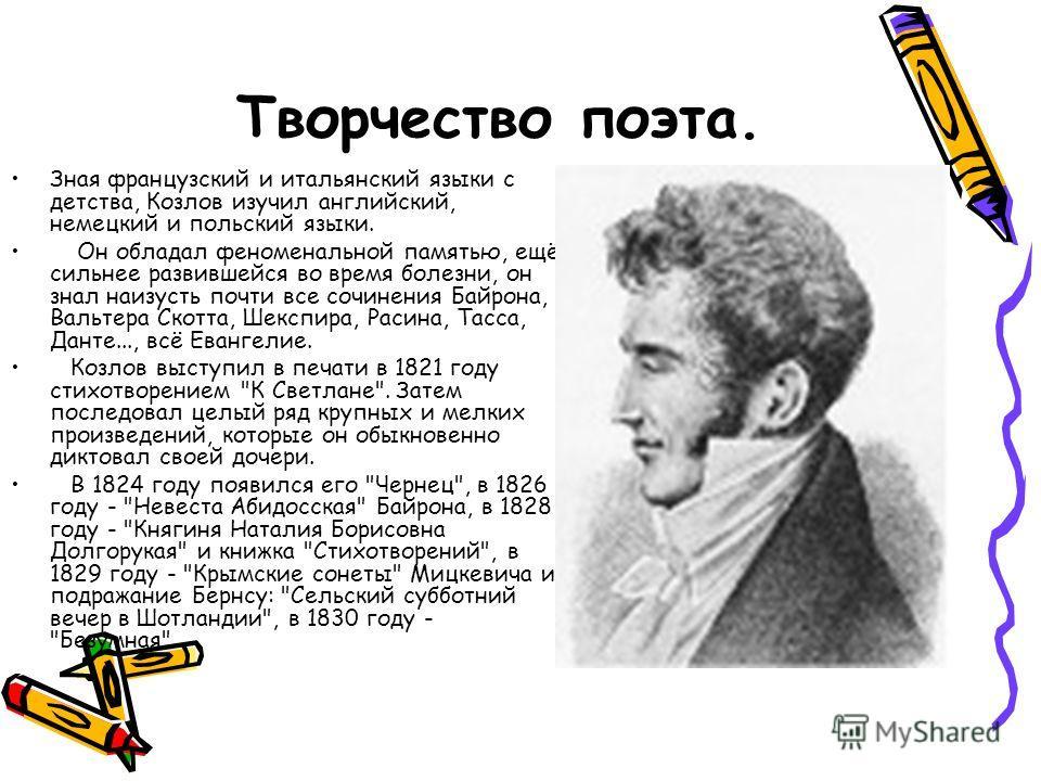 Творчество поэта. Зная французский и итальянский языки с детства, Козлов изучил английский, немецкий и польский языки. Он обладал феноменальной памятью, ещё сильнее развившейся во время болезни, он знал наизусть почти все сочинения Байрона, Вальтера