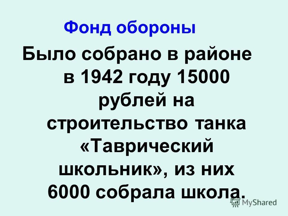 Фонд обороны Было собрано в районе в 1942 году 15000 рублей на строительство танка «Таврический школьник», из них 6000 собрала школа.