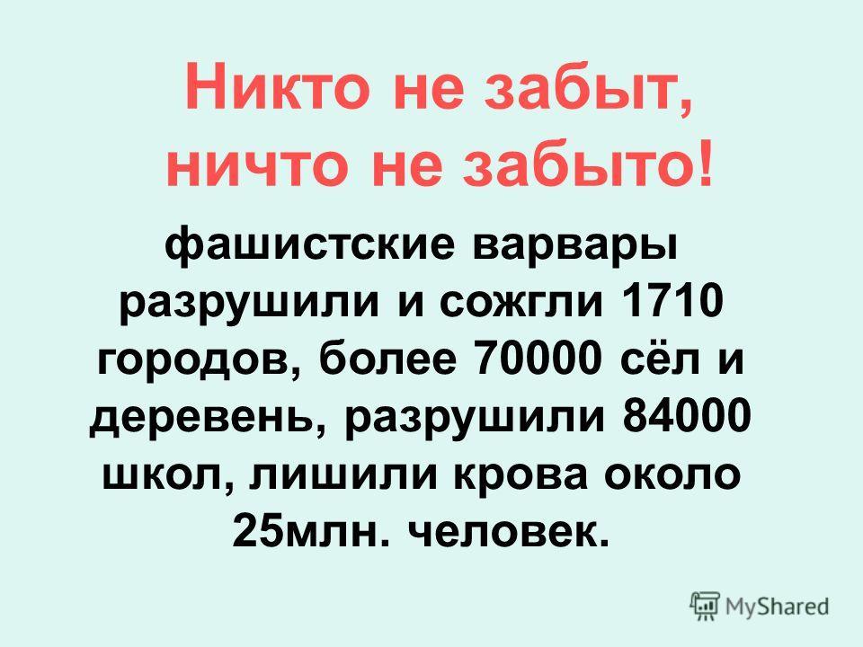 фашистские варвары разрушили и сожгли 1710 городов, более 70000 сёл и деревень, разрушили 84000 школ, лишили крова около 25млн. человек. Никто не забыт, ничто не забыто!