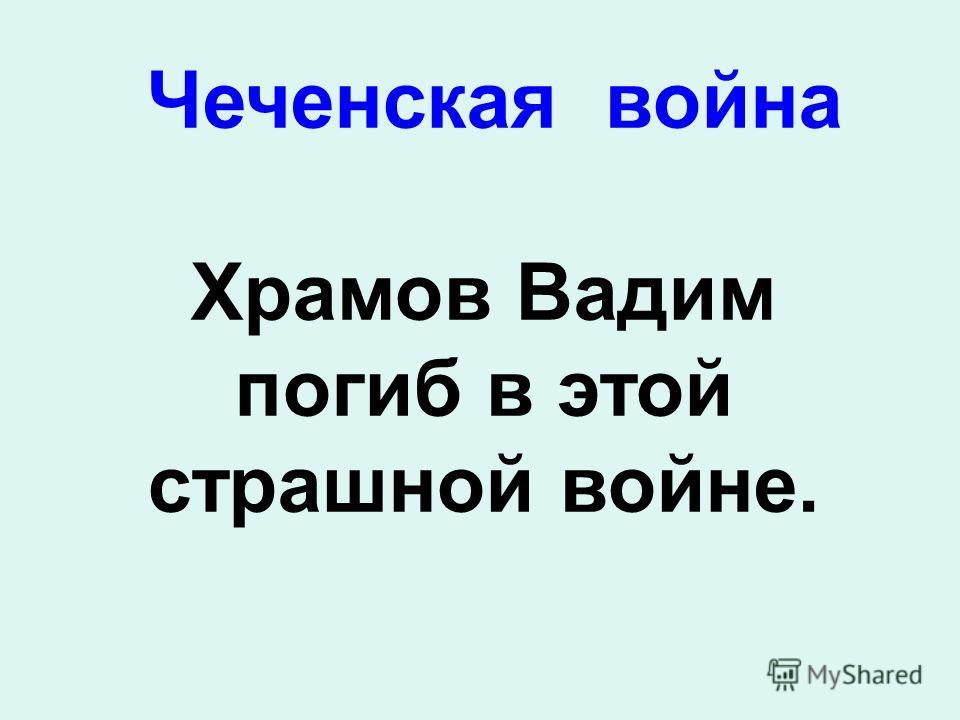 Чеченская война Храмов Вадим погиб в этой страшной войне.