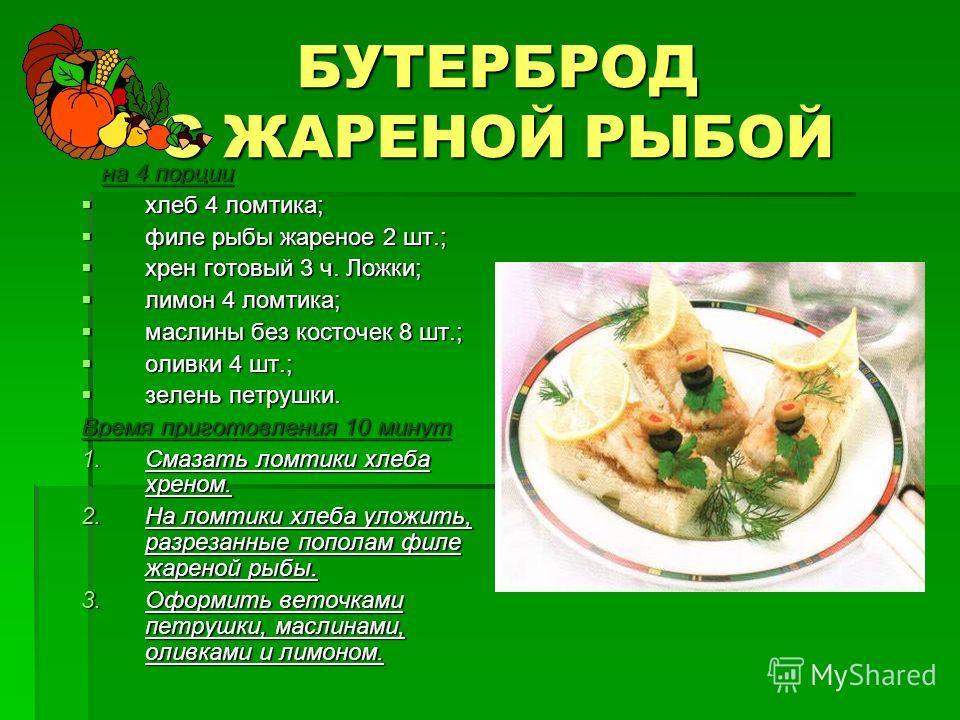 БУТЕРБРОД С ЖАРЕНОЙ РЫБОЙ на 4 порции на 4 порции хлеб 4 ломтика; хлеб 4 ломтика; филе рыбы жареное 2 шт.; филе рыбы жареное 2 шт.; хрен готовый 3 ч. Ложки; хрен готовый 3 ч. Ложки; лимон 4 ломтика; лимон 4 ломтика; маслины без косточек 8 шт.; маслин