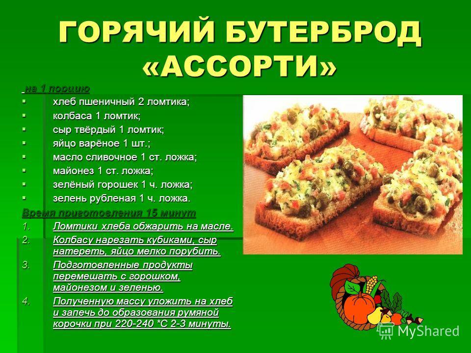 ГОРЯЧИЙ БУТЕРБРОД «АССОРТИ» на 1 порцию на 1 порцию хлеб пшеничный 2 ломтика; хлеб пшеничный 2 ломтика; колбаса 1 ломтик; колбаса 1 ломтик; сыр твёрдый 1 ломтик; сыр твёрдый 1 ломтик; яйцо варёное 1 шт.; яйцо варёное 1 шт.; масло сливочное 1 ст. ложк