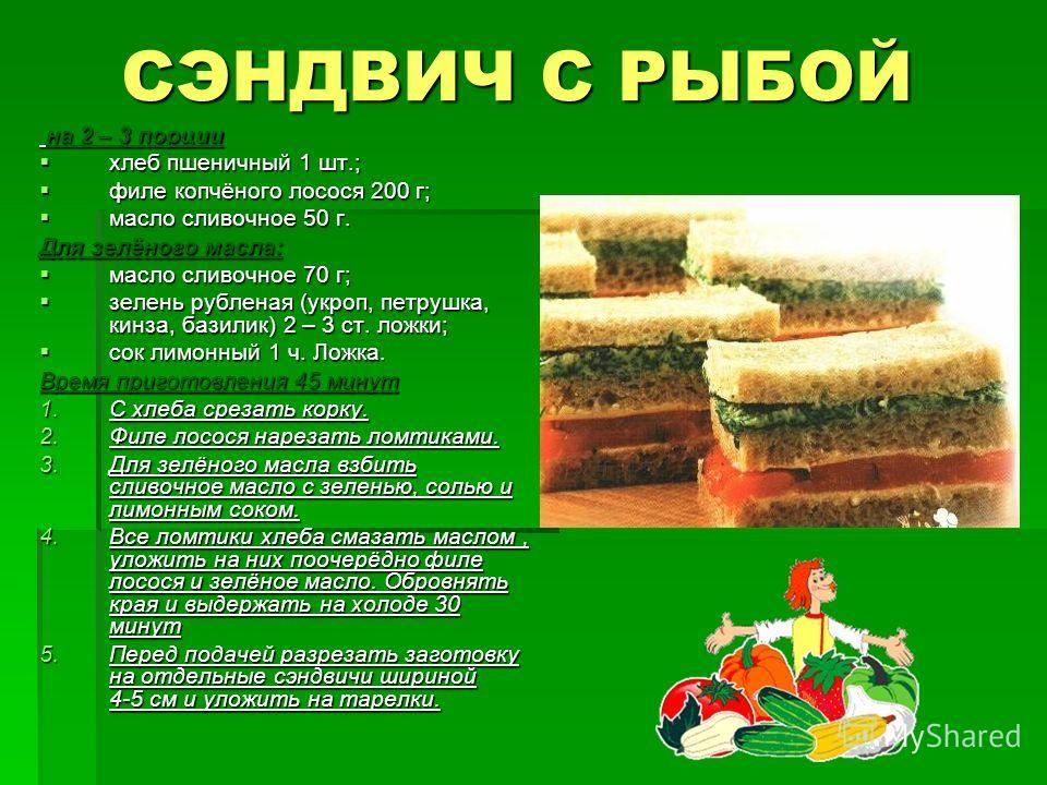 СЭНДВИЧ С РЫБОЙ на 2 – 3 порции на 2 – 3 порции хлеб пшеничный 1 шт.; хлеб пшеничный 1 шт.; филе копчёного лосося 200 г; филе копчёного лосося 200 г; масло сливочное 50 г. масло сливочное 50 г. Для зелёного масла: масло сливочное 70 г; масло сливочно