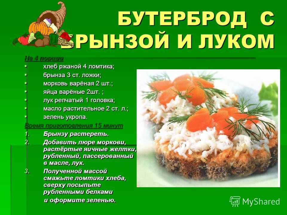 БУТЕРБРОД С БРЫНЗОЙ И ЛУКОМ На 4 порции хлеб ржаной 4 ломтика; хлеб ржаной 4 ломтика; брынза 3 ст. ложки; брынза 3 ст. ложки; морковь варёная 2 шт.; морковь варёная 2 шт.; яйца варёные 2шт. ; яйца варёные 2шт. ; лук репчатый 1 головка; лук репчатый 1