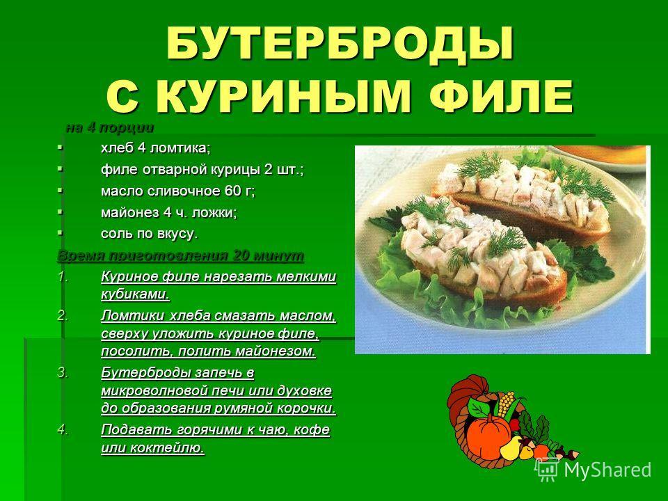 БУТЕРБРОДЫ С КУРИНЫМ ФИЛЕ на 4 порции на 4 порции хлеб 4 ломтика; хлеб 4 ломтика; филе отварной курицы 2 шт.; филе отварной курицы 2 шт.; масло сливочное 60 г; масло сливочное 60 г; майонез 4 ч. ложки; майонез 4 ч. ложки; соль по вкусу. соль по вкусу