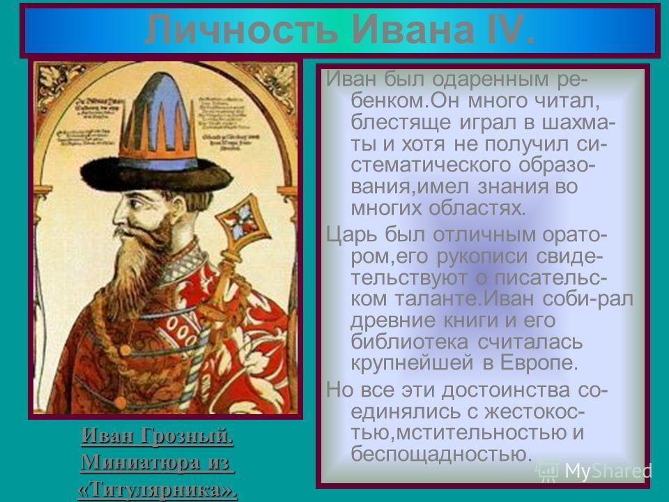 Личность Ивана IV. Иван был одаренным ре- бенком.Он много читал, блестяще играл в шахма- ты и хотя не получил си- стематического образо- вания,имел знания во многих областях. Царь был отличным орато- ром,его рукописи свиде- тельствуют о писательс- ко