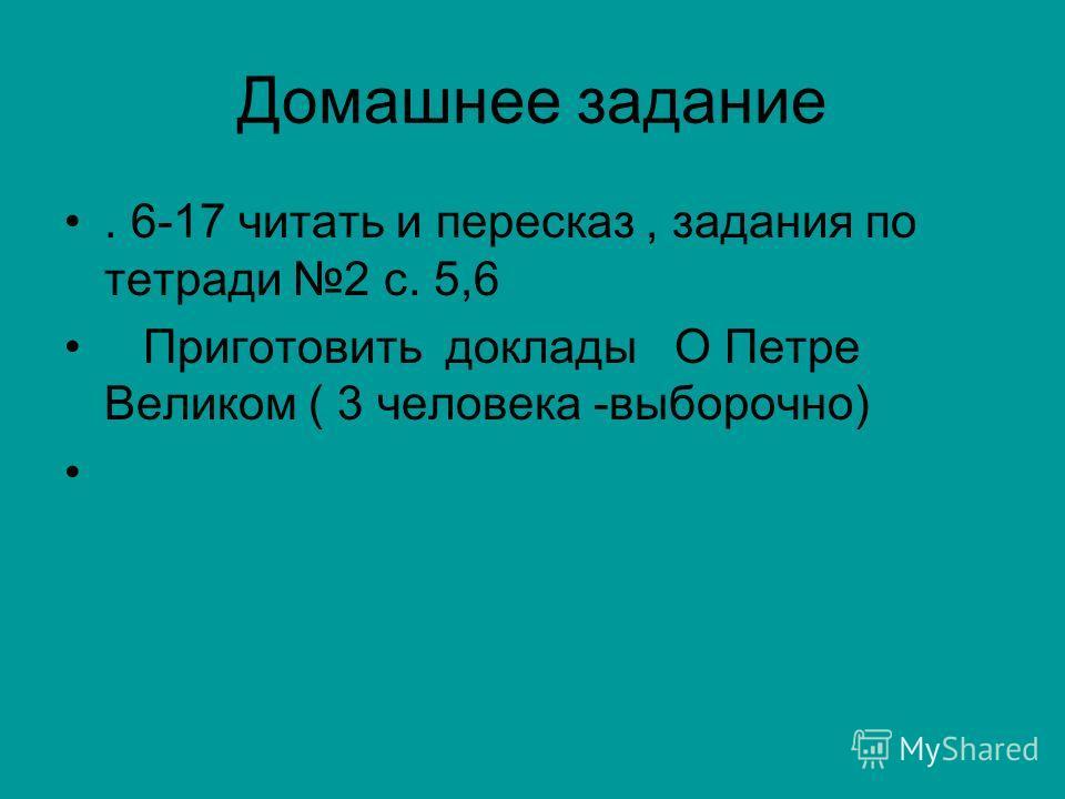 Домашнее задание. 6-17 читать и пересказ, задания по тетради 2 с. 5,6 Приготовить доклады О Петре Великом ( 3 человека -выборочно)