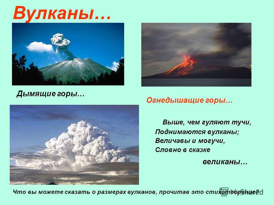 Выше, чем гуляют тучи, Поднимаются вулканы; Величавы и могучи, Словно в сказке Что вы можете сказать о размерах вулканов, прочитав это стихотворение? великаны… Вулканы… Дымящие горы… Огнедышащие горы…