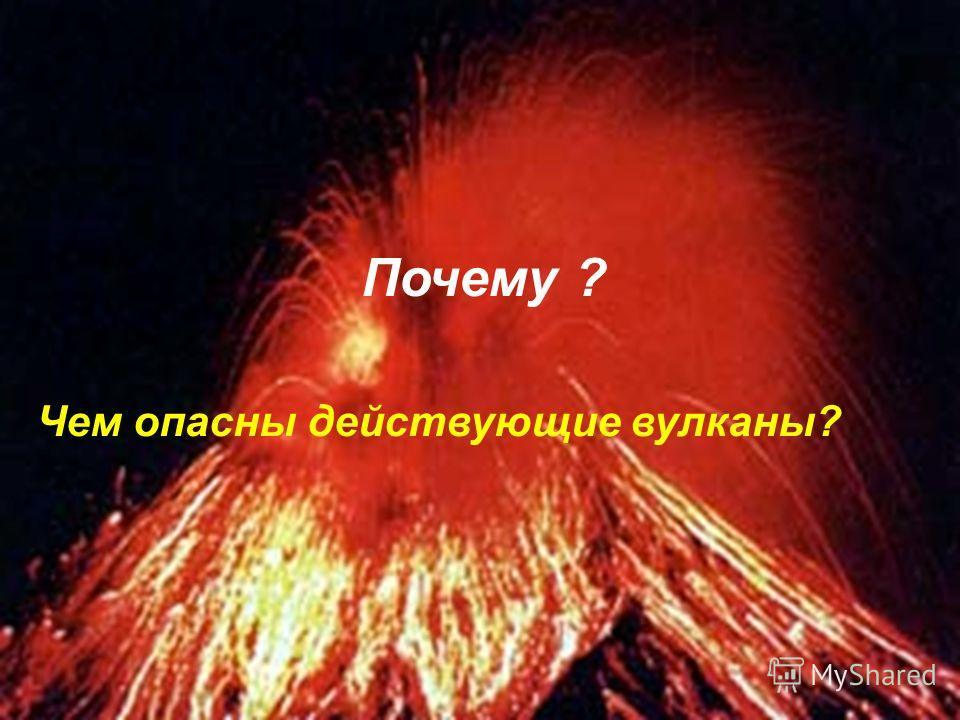 Почему ? Чем опасны действующие вулканы?