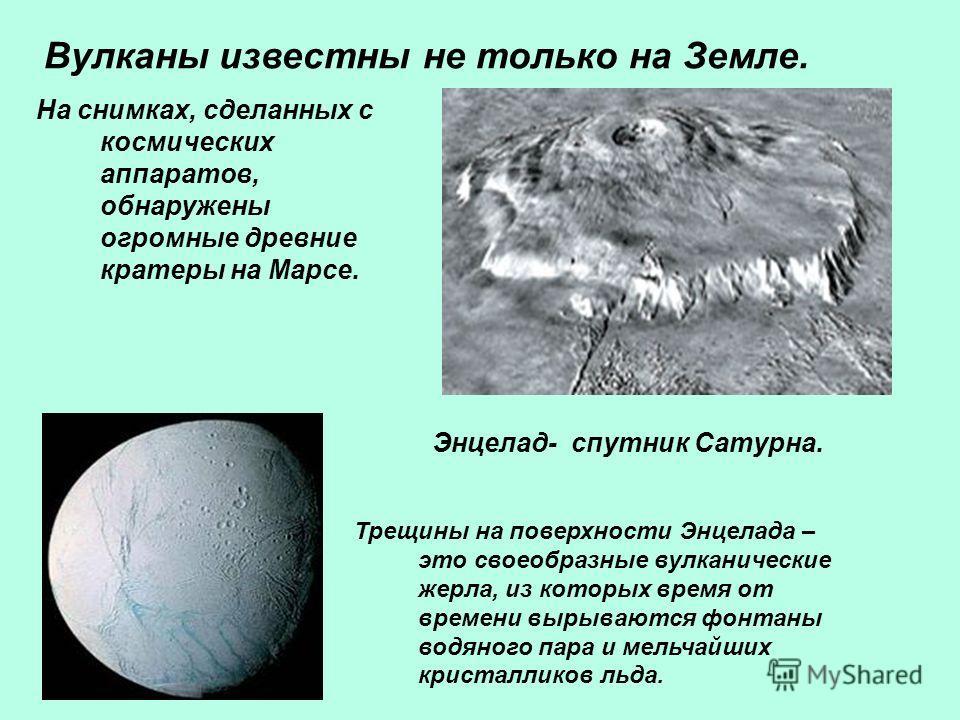 Вулканы известны не только на Земле. На снимках, сделанных с космических аппаратов, обнаружены огромные древние кратеры на Марсе. Энцелад- спутник Сатурна. Трещины на поверхности Энцелада – это своеобразные вулканические жерла, из которых время от вр