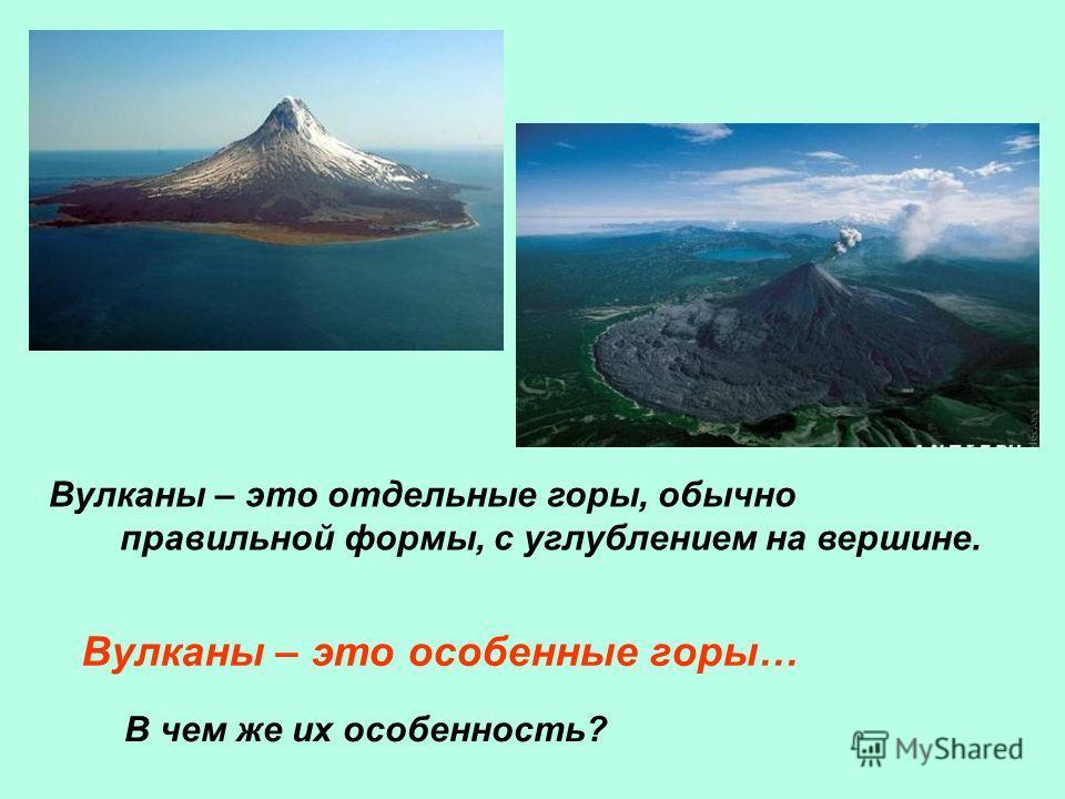 Вулканы – это отдельные горы, обычно правильной формы, с углублением на вершине. Вулканы – это особенные горы… В чем же их особенность?