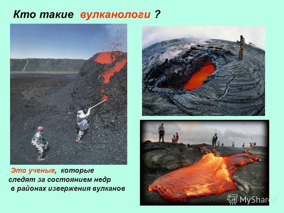 в районах извержения вулканов Кто такие вулканологи ? Это ученые, которые следят за состоянием недр