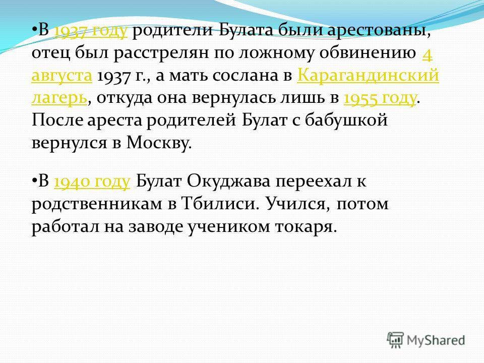В 1937 году родители Булата были арестованы, отец был расстрелян по ложному обвинению 4 августа 1937 г., а мать сослана в Карагандинский лагерь, откуда она вернулась лишь в 1955 году. После ареста родителей Булат с бабушкой вернулся в Москву.1937 год