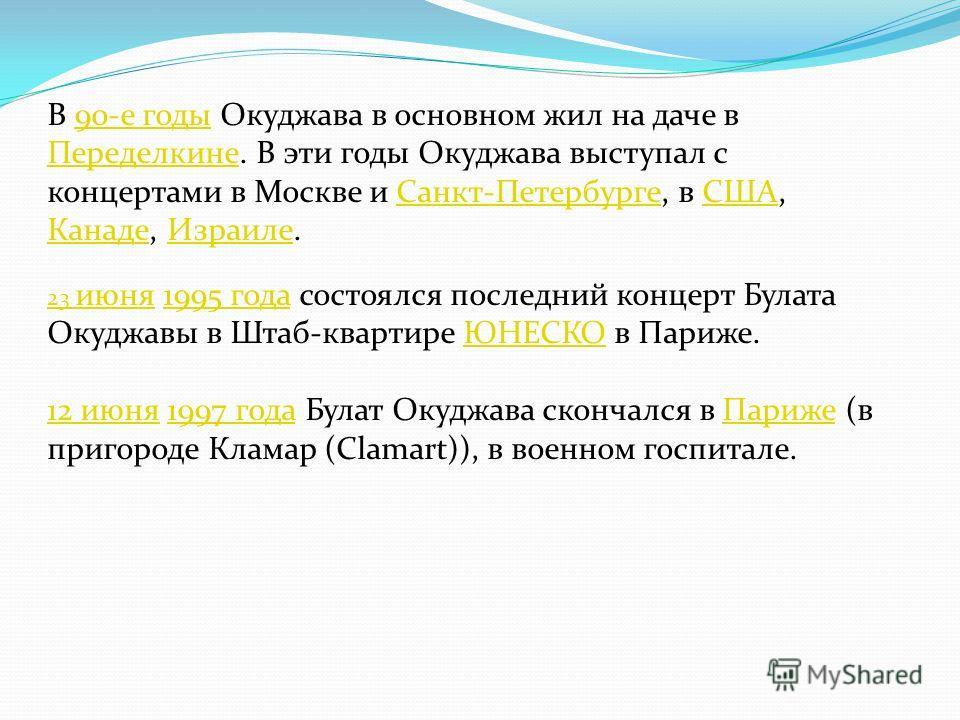 В 90-е годы Окуджава в основном жил на даче в Переделкине. В эти годы Окуджава выступал с концертами в Москве и Санкт-Петербурге, в США, Канаде, Израиле.90-е годы ПеределкинеСанкт-ПетербургеСША КанадеИзраиле 23 июня23 июня 1995 года состоялся последн