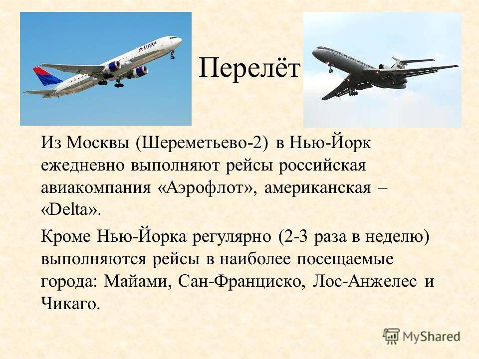 Перелёт Из Москвы (Шереметьево-2) в Нью-Йорк ежедневно выполняют рейсы российская авиакомпания «Аэрофлот», американская – «Delta». Кроме Нью-Йорка регулярно (2-3 раза в неделю) выполняются рейсы в наиболее посещаемые города: Майами, Сан-Франциско, Ло