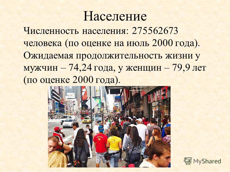 Население Численность населения: 275562673 человека (по оценке на июль 2000 года). Ожидаемая продолжительность жизни у мужчин – 74,24 года, у женщин – 79,9 лет (по оценке 2000 года).
