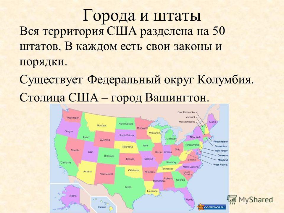 Города и штаты Вся территория США разделена на 50 штатов. В каждом есть свои законы и порядки. Существует Федеральный округ Колумбия. Столица США – город Вашингтон.