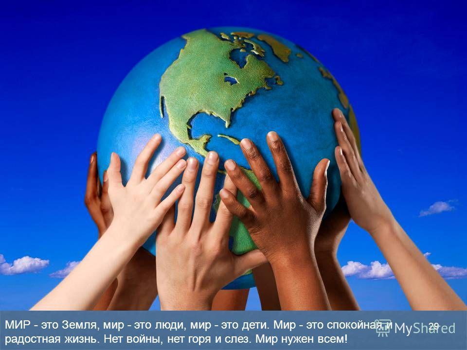 МИР - это Земля, мир - это люди, мир - это дети. Мир - это спокойная и радостная жизнь. Нет войны, нет горя и слез. Мир нужен всем! 29