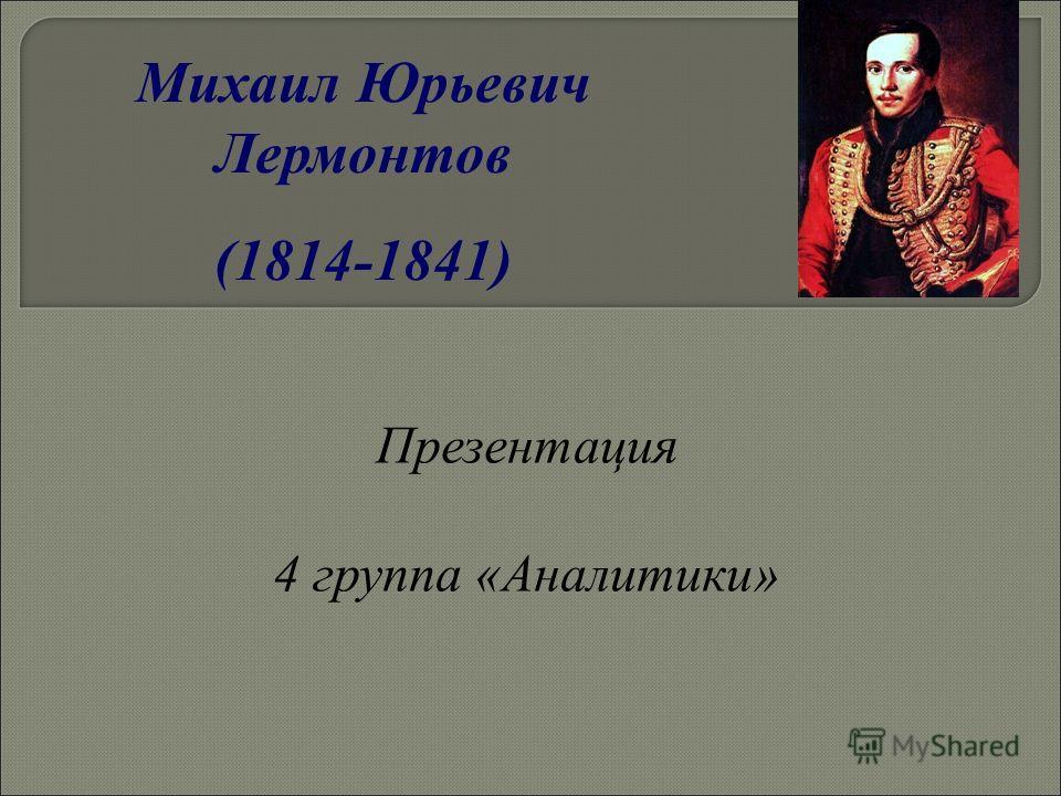Михаил Юрьевич Лермонтов (1814-1841) Презентация 4 группа «Аналитики»