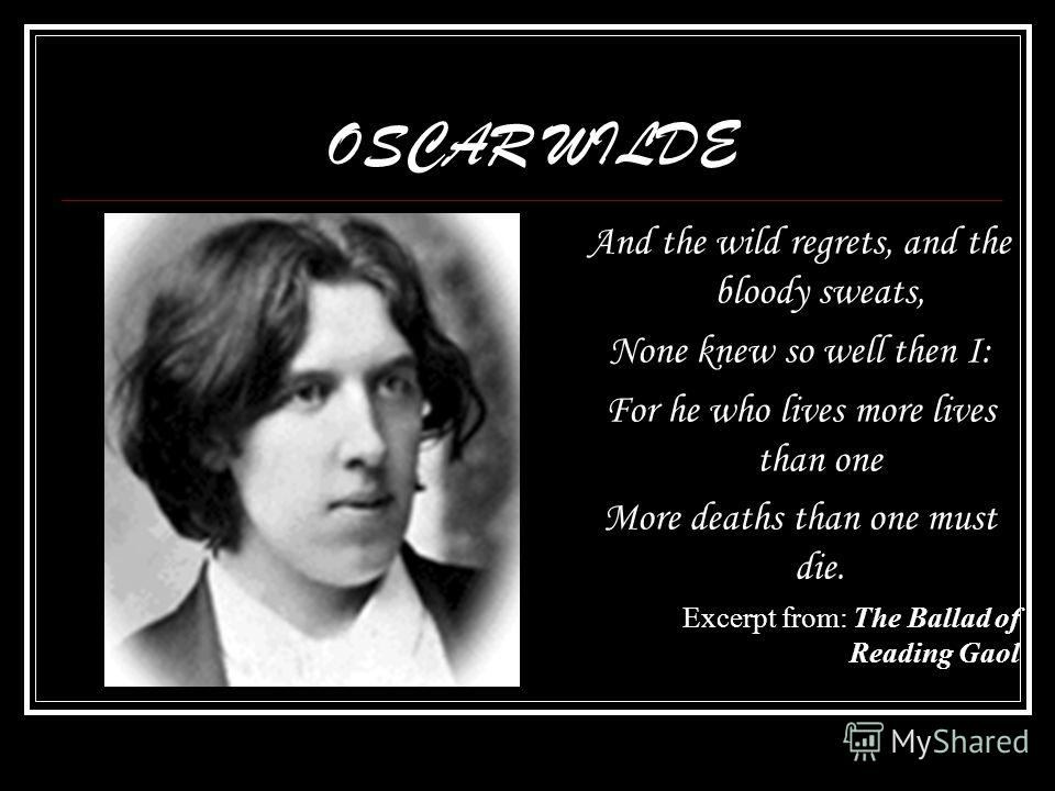 OSCAR WILDE And the wild regrets, and the bloody sweats, None knew so well then I: For he who lives more lives than one More deaths than one must die. Excerpt from: The Ballad of Reading Gaol