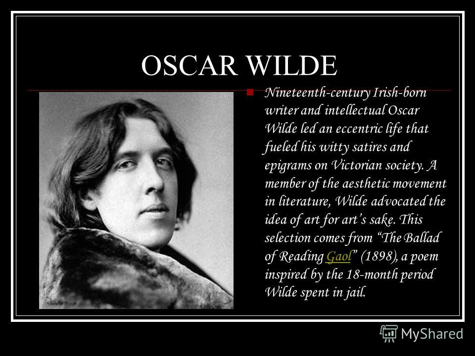 OSCAR WILDE Nineteenth-century Irish-born writer and intellectual Oscar Wilde led an eccentric life that fueled his witty satires and epigrams on Victorian society. A member of the aesthetic movement in literature, Wilde advocated the idea of art for