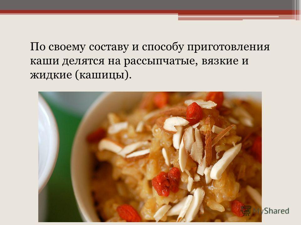 По своему составу и способу приготовления каши делятся на рассыпчатые, вязкие и жидкие (кашицы).
