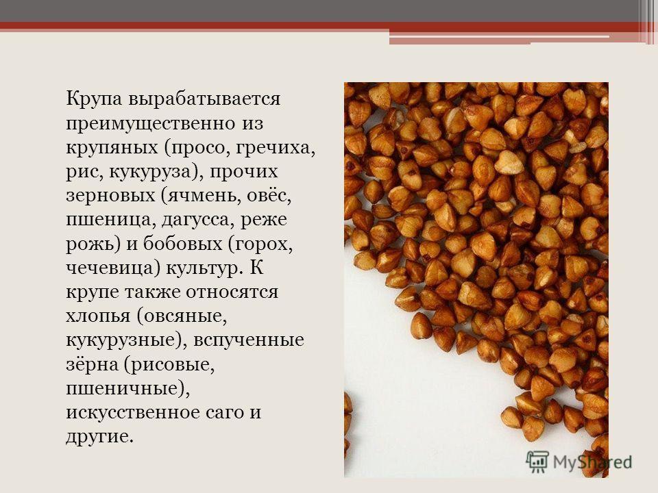 Крупа вырабатывается преимущественно из крупяных (просо, гречиха, рис, кукуруза), прочих зерновых (ячмень, овёс, пшеница, дагусса, реже рожь) и бобовых (горох, чечевица) культур. К крупе также относятся хлопья (овсяные, кукурузные), вспученные зёрна