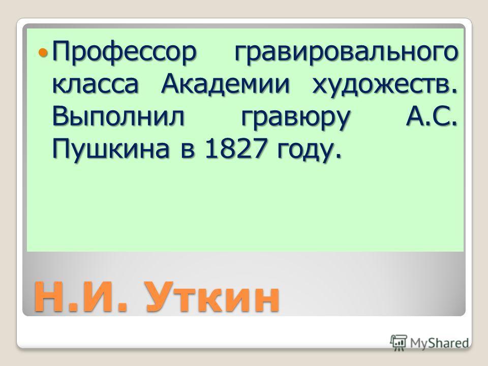 Н.И. Уткин Профессор гравировального класса Академии художеств. Выполнил гравюру А.С. Пушкина в 1827 году. Профессор гравировального класса Академии художеств. Выполнил гравюру А.С. Пушкина в 1827 году.