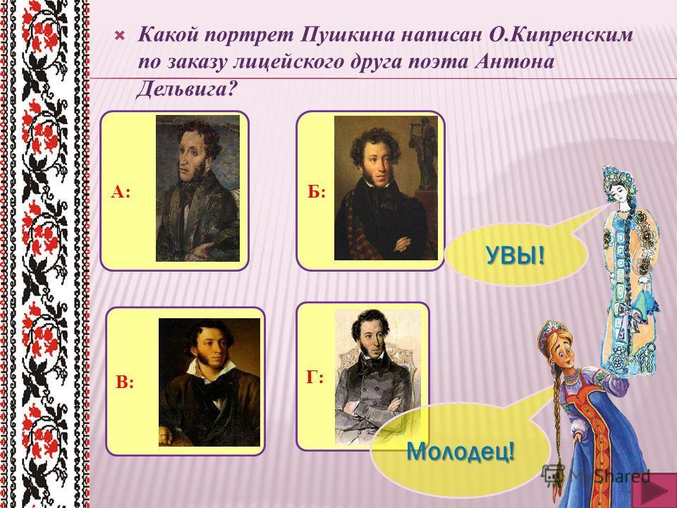 Какой портрет Пушкина написан О.Кипренским по заказу лицейского друга поэта Антона Дельвига? А:Б: В:Г: Молодец! УВЫ!