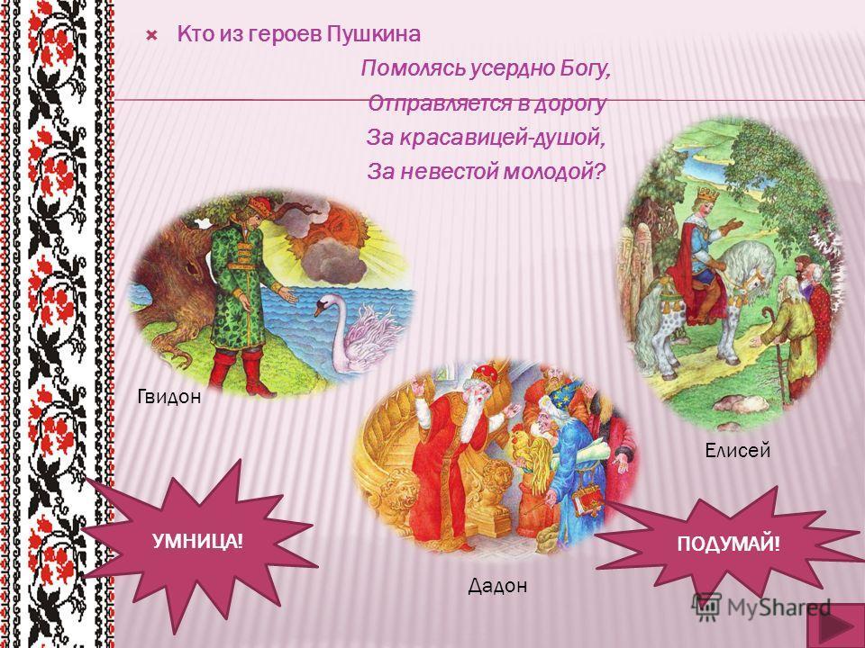 Кто из героев Пушкина Помолясь усердно Богу, Отправляется в дорогу За красавицей-душой, За невестой молодой? УМНИЦА! ПОДУМАЙ! Елисей Гвидон Дадон