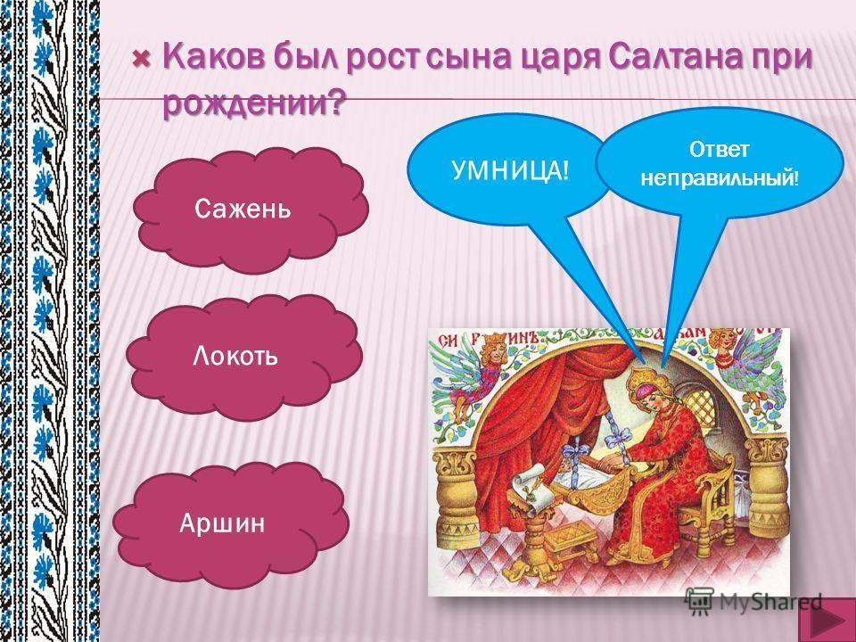 Каков был рост сына царя Салтана при рождении? Каков был рост сына царя Салтана при рождении? Сажень Локоть Аршин УМНИЦА! Ответ неправильный !
