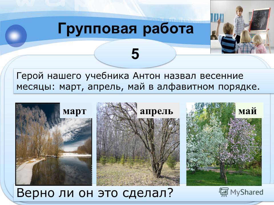 Групповая работа 5 5 Герой нашего учебника Антон назвал весенние месяцы: март, апрель, май в алфавитном порядке. Верно ли он это сделал? мартапрельмай