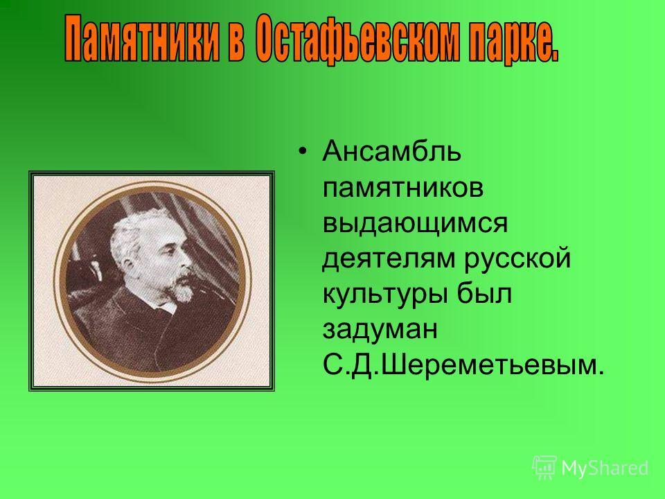 Ансамбль памятников выдающимся деятелям русской культуры был задуман С.Д.Шереметьевым.