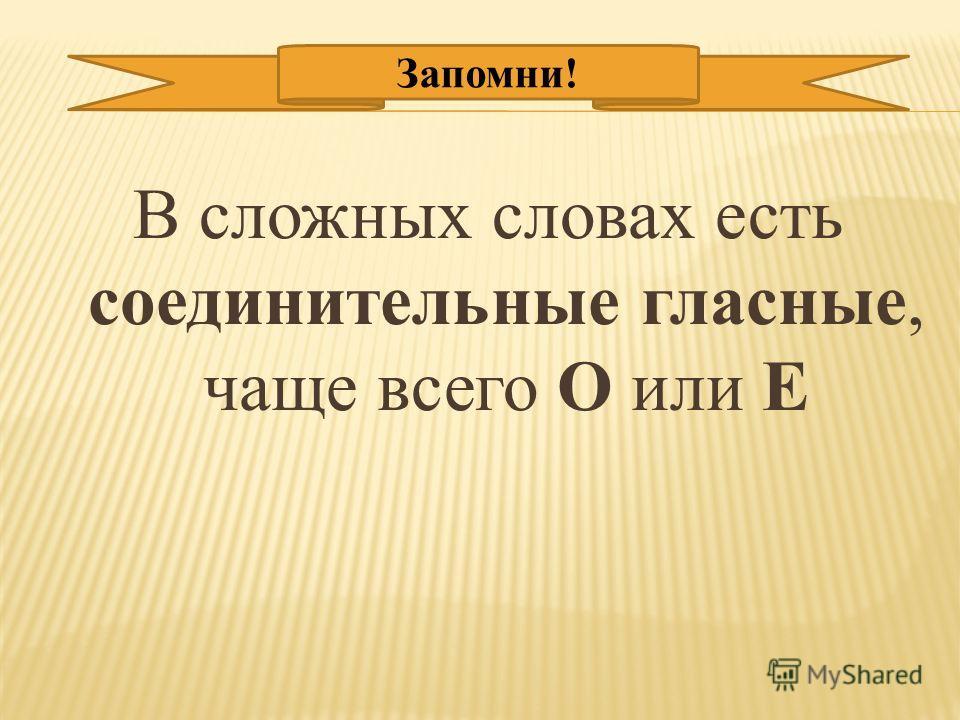 В сложных словах есть соединительные гласные, чаще всего О или Е Запомни!