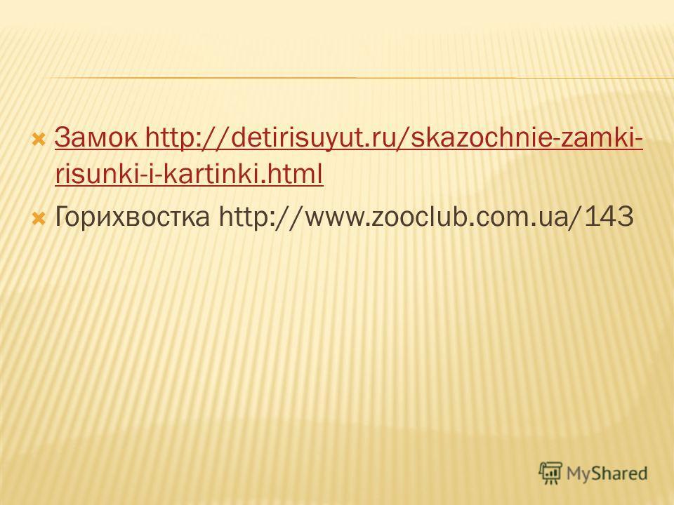 Замок http://detirisuyut.ru/skazochnie-zamki- risunki-i-kartinki.html Замок http://detirisuyut.ru/skazochnie-zamki- risunki-i-kartinki.html Горихвостка http://www.zooclub.com.ua/143