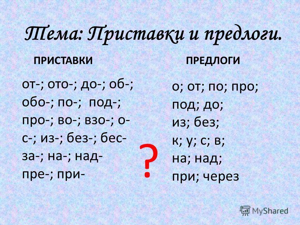 Тема: Приставки и предлоги. от-; ото-; до-; об-; обо-; по-; под-; про-; во-; взо-; о- с-; из-; без-; бес- за-; на-; над- пре-; при- о; от; по; про; под; до; из; без; к; у; с; в; на; над; при; через ПРИСТАВКИПРЕДЛОГИ ?