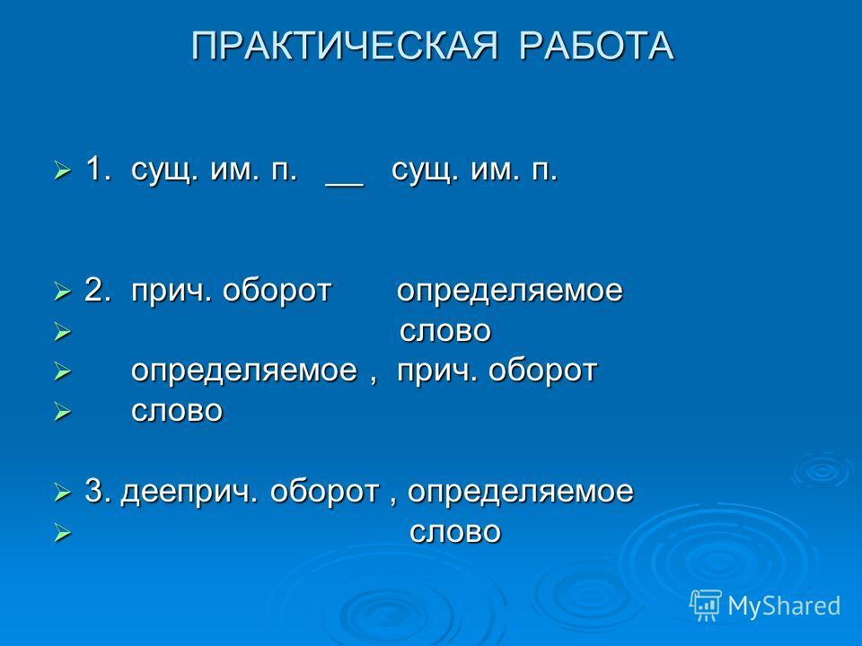 ПРАКТИЧЕСКАЯ РАБОТА 1. сущ. им. п. __ сущ. им. п. 1. сущ. им. п. __ сущ. им. п. 2. прич. оборот определяемое 2. прич. оборот определяемое слово слово определяемое, прич. оборот определяемое, прич. оборот слово слово 3. дееприч. оборот, определяемое 3