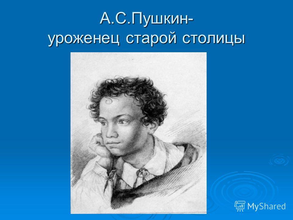 А.С.Пушкин- уроженец старой столицы