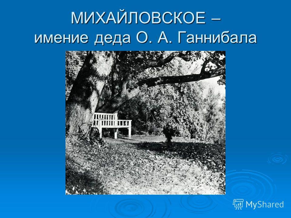 МИХАЙЛОВСКОЕ – имение деда О. А. Ганнибала