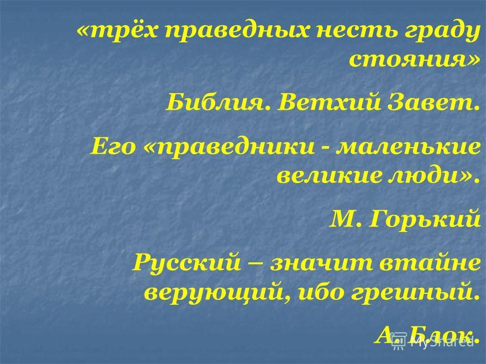 «трёх праведных несть граду стояния» Библия. Ветхий Завет. Его «праведники - маленькие великие люди». М. Горький Русский – значит втайне верующий, ибо грешный. А. Блок.