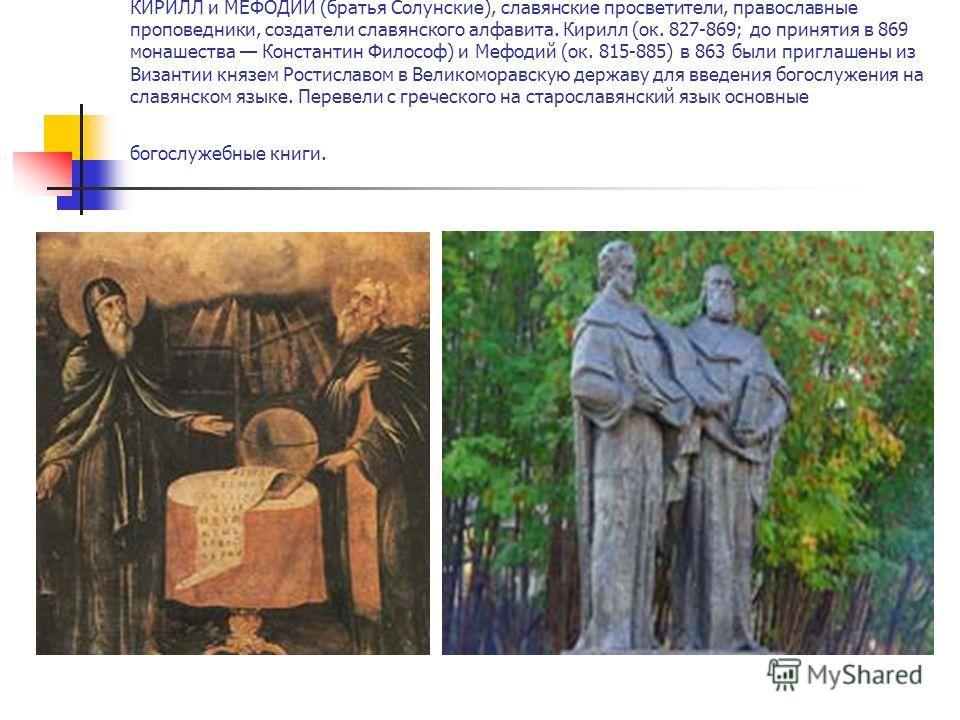 КИРИЛЛ и МЕФОДИЙ (братья Солунские), славянские просветители, православные проповедники, создатели славянского алфавита. Кирилл (ок. 827-869; до принятия в 869 монашества Константин Философ) и Мефодий (ок. 815-885) в 863 были приглашены из Византии к