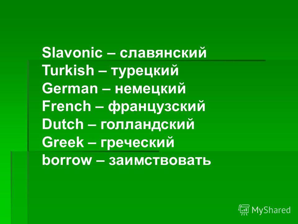 Slavonic – славянский Turkish – турецкий German – немецкий French – французский Dutch – голландский Greek – греческий borrow – заимствовать