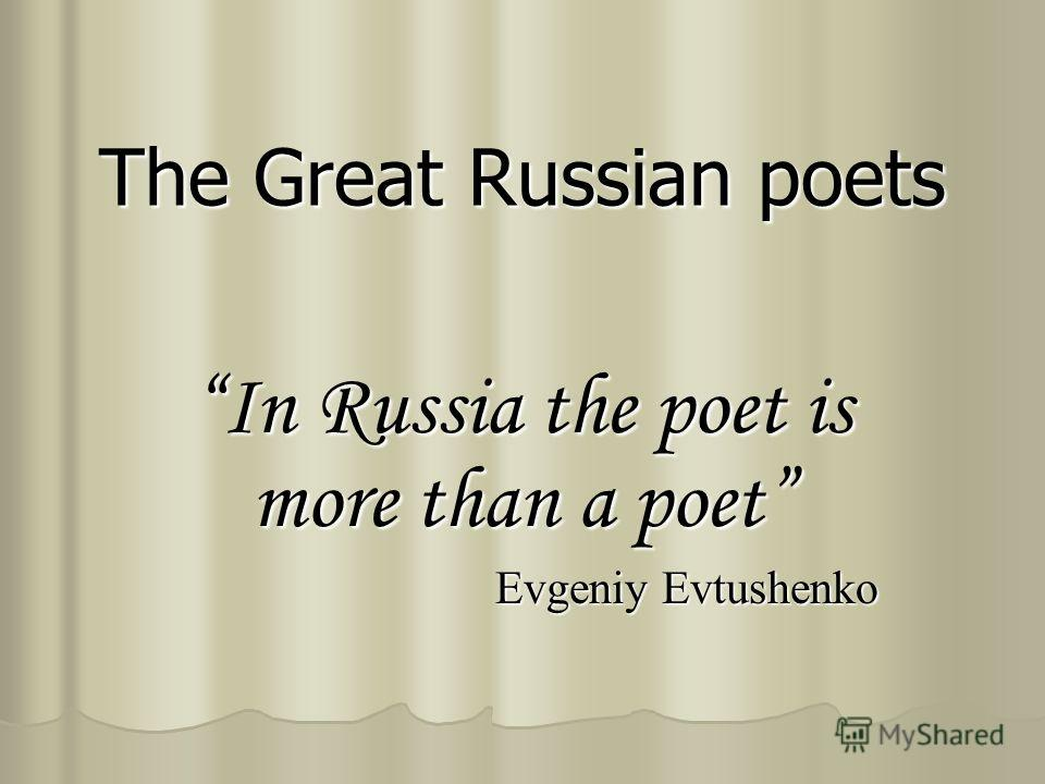 The Great Russian poets In Russia the poet is more than a poet Evgeniy Evtushenko